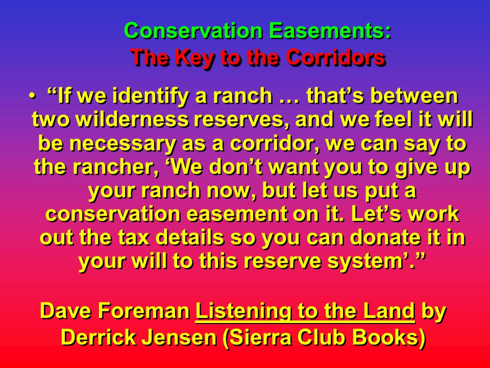 The Key to the Corridors Conservation Easements: The Key to the Corridors Dave Foreman Listening to the Land by Derrick Jensen (Sierra Club Books) If we identify a ranch … that's between two wilderness reserves, and we feel it will be necessary as a corridor, we can say to the rancher, 'We don't want you to give up your ranch now, but let us put a conservation easement on it.