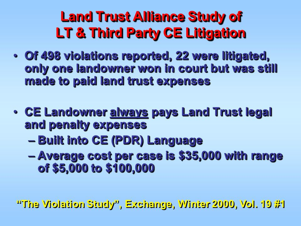 Of 498 violations reported, 22 were litigated, only one landowner won in court but was still made to paid land trust expensesOf 498 violations reported, 22 were litigated, only one landowner won in court but was still made to paid land trust expenses CE Landowner always pays Land Trust legal and penalty expensesCE Landowner always pays Land Trust legal and penalty expenses –Built into CE (PDR) Language –Average cost per case is $35,000 with range of $5,000 to $100,000 Of 498 violations reported, 22 were litigated, only one landowner won in court but was still made to paid land trust expensesOf 498 violations reported, 22 were litigated, only one landowner won in court but was still made to paid land trust expenses CE Landowner always pays Land Trust legal and penalty expensesCE Landowner always pays Land Trust legal and penalty expenses –Built into CE (PDR) Language –Average cost per case is $35,000 with range of $5,000 to $100,000 The Violation Study , Exchange, Winter 2000, Vol.