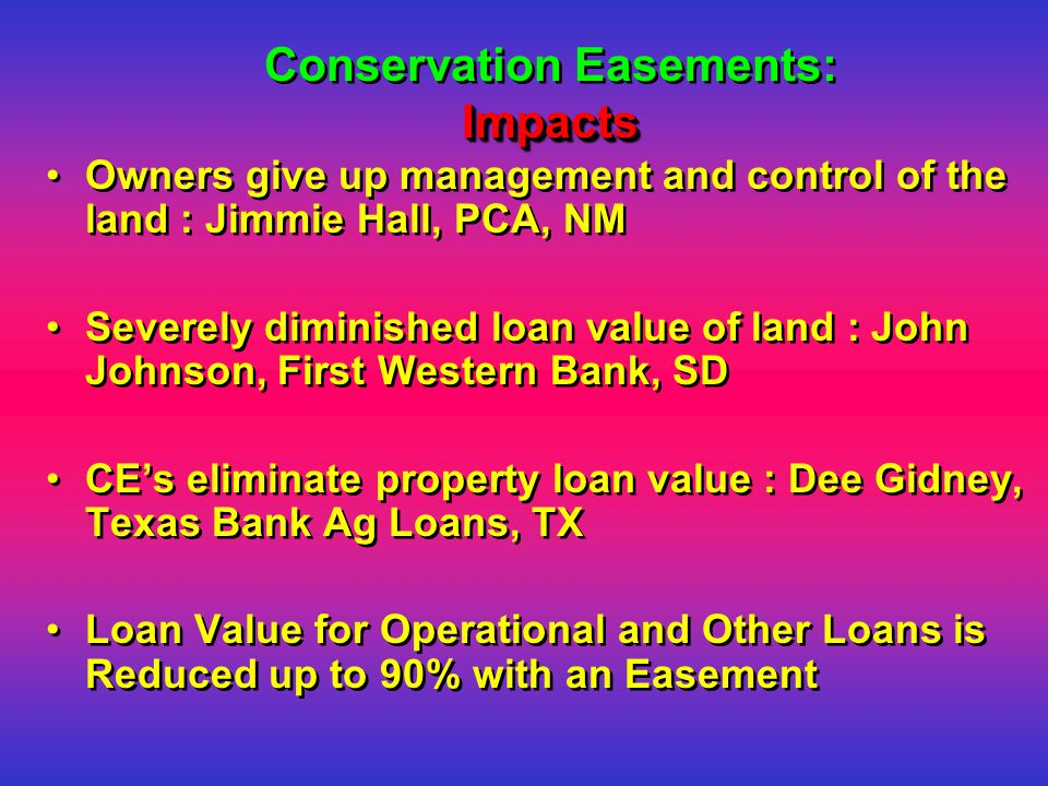 Impacts Conservation Easements: Impacts Owners give up management and control of the land : Jimmie Hall, PCA, NM Severely diminished loan value of land : John Johnson, First Western Bank, SD CE's eliminate property loan value : Dee Gidney, Texas Bank Ag Loans, TX Loan Value for Operational and Other Loans is Reduced up to 90% with an Easement Owners give up management and control of the land : Jimmie Hall, PCA, NM Severely diminished loan value of land : John Johnson, First Western Bank, SD CE's eliminate property loan value : Dee Gidney, Texas Bank Ag Loans, TX Loan Value for Operational and Other Loans is Reduced up to 90% with an Easement