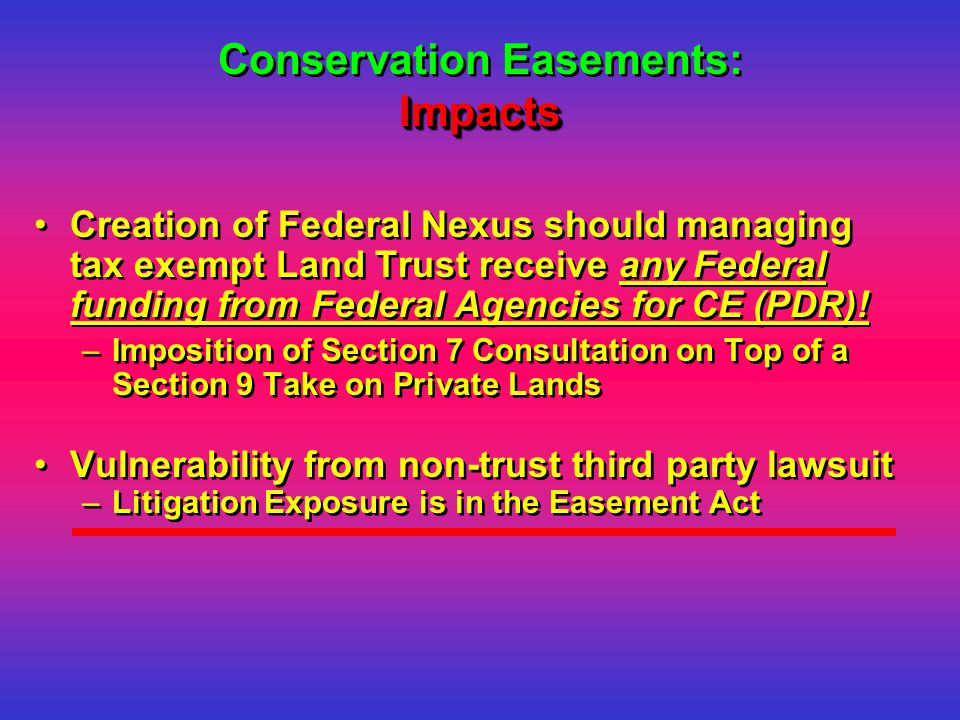 Impacts Conservation Easements: Impacts Creation of Federal Nexus should managing tax exempt Land Trust receive any Federal funding from Federal Agencies for CE (PDR).