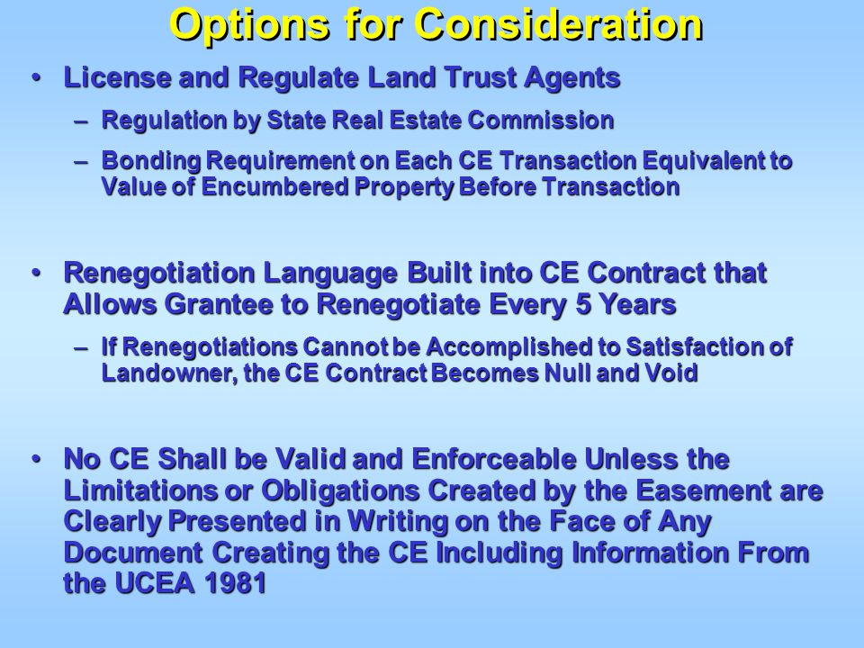 Options for Consideration License and Regulate Land Trust AgentsLicense and Regulate Land Trust Agents –Regulation by State Real Estate Commission –Bonding Requirement on Each CE Transaction Equivalent to Value of Encumbered Property Before Transaction Renegotiation Language Built into CE Contract that Allows Grantee to Renegotiate Every 5 YearsRenegotiation Language Built into CE Contract that Allows Grantee to Renegotiate Every 5 Years –If Renegotiations Cannot be Accomplished to Satisfaction of Landowner, the CE Contract Becomes Null and Void No CE Shall be Valid and Enforceable Unless the Limitations or Obligations Created by the Easement are Clearly Presented in Writing on the Face of Any Document Creating the CE Including Information From the UCEA 1981No CE Shall be Valid and Enforceable Unless the Limitations or Obligations Created by the Easement are Clearly Presented in Writing on the Face of Any Document Creating the CE Including Information From the UCEA 1981
