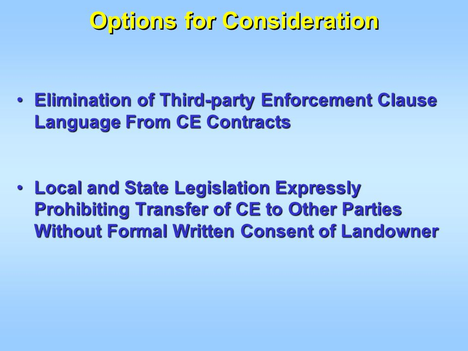 Elimination of Third-party Enforcement Clause Language From CE ContractsElimination of Third-party Enforcement Clause Language From CE Contracts Local and State Legislation Expressly Prohibiting Transfer of CE to Other Parties Without Formal Written Consent of LandownerLocal and State Legislation Expressly Prohibiting Transfer of CE to Other Parties Without Formal Written Consent of Landowner Options for Consideration