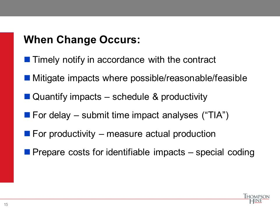 15 When Change Occurs: Timely notify in accordance with the contract Mitigate impacts where possible/reasonable/feasible Quantify impacts – schedule & productivity For delay – submit time impact analyses ( TIA ) For productivity – measure actual production Prepare costs for identifiable impacts – special coding 15
