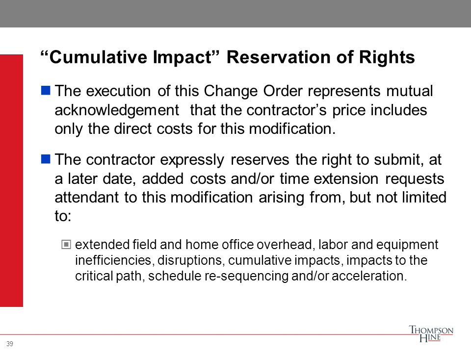 39 Cumulative Impact Reservation of Rights The execution of this Change Order represents mutual acknowledgement that the contractor's price includes only the direct costs for this modification.