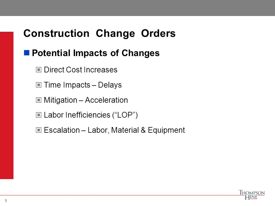 9 Construction Change Orders Potential Impacts of Changes Direct Cost Increases Time Impacts – Delays Mitigation – Acceleration Labor Inefficiencies ( LOP ) Escalation – Labor, Material & Equipment 9