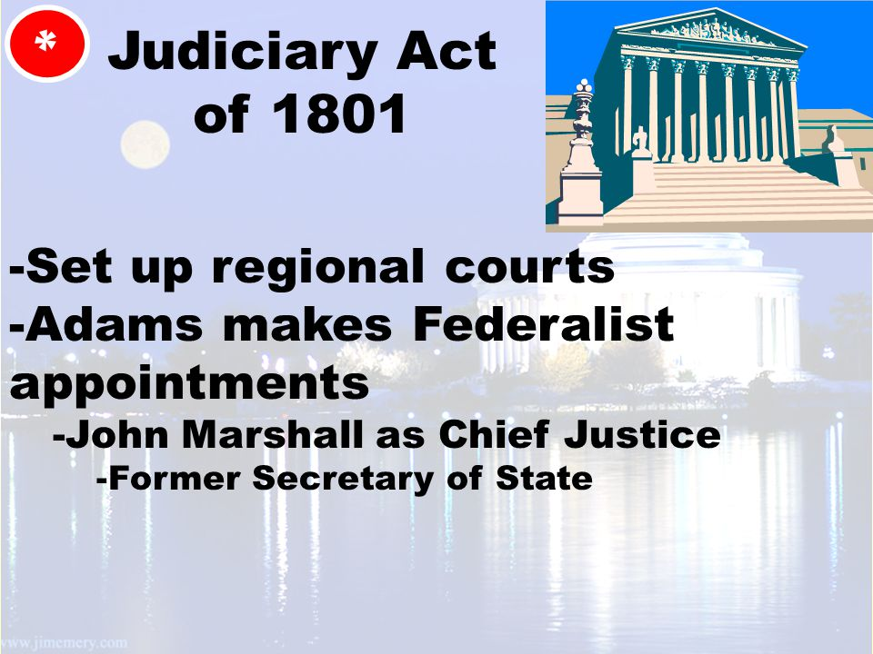 Judiciary Act of 1801 * -Set up regional courts -Adams makes Federalist appointments -John Marshall as Chief Justice -Former Secretary of State