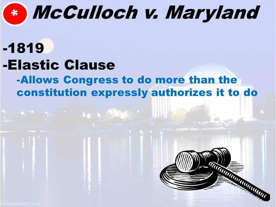 * McCulloch v. Maryland -1819 -Elastic Clause -Allows Congress to do more than the constitution expressly authorizes it to do