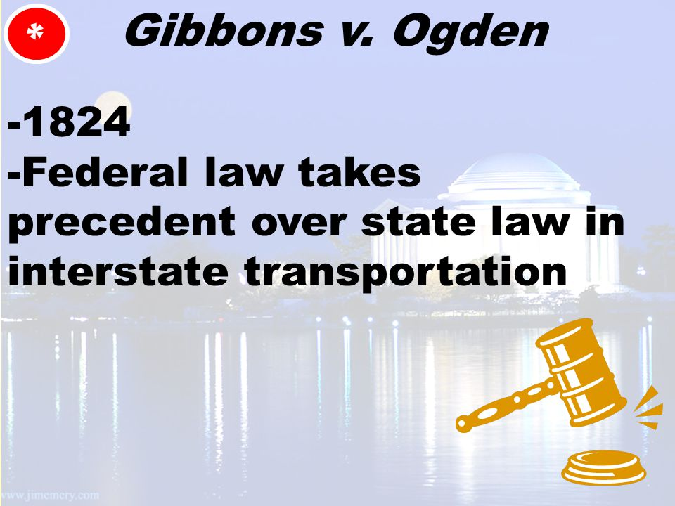 * Gibbons v. Ogden -1824 -Federal law takes precedent over state law in interstate transportation