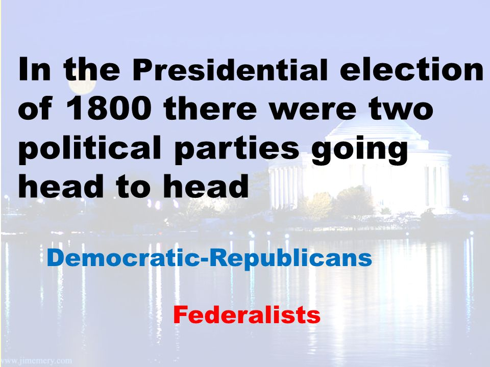 In the Presidential election of 1800 there were two political parties going head to head Federalists Democratic-Republicans