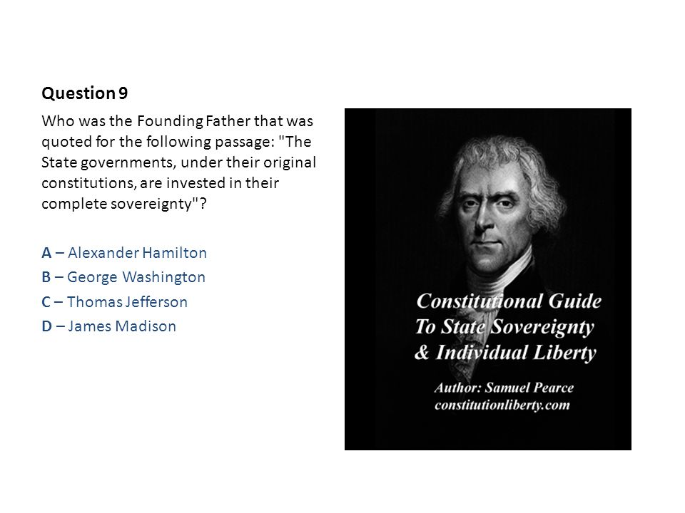 Question 9 Who was the Founding Father that was quoted for the following passage: The State governments, under their original constitutions, are invested in their complete sovereignty .