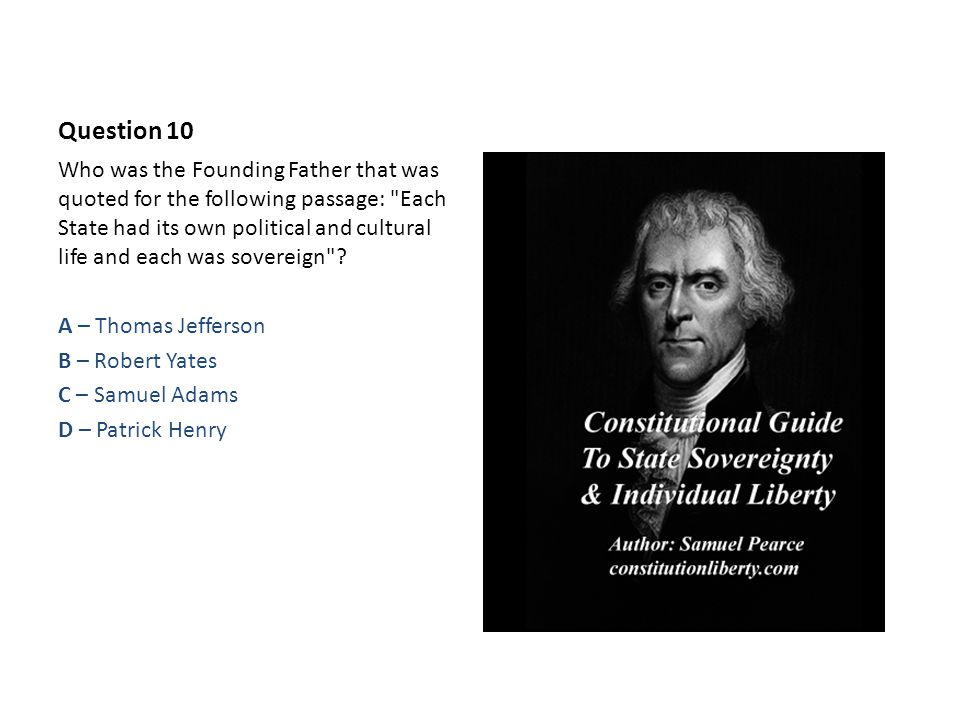 Question 10 Who was the Founding Father that was quoted for the following passage: Each State had its own political and cultural life and each was sovereign .
