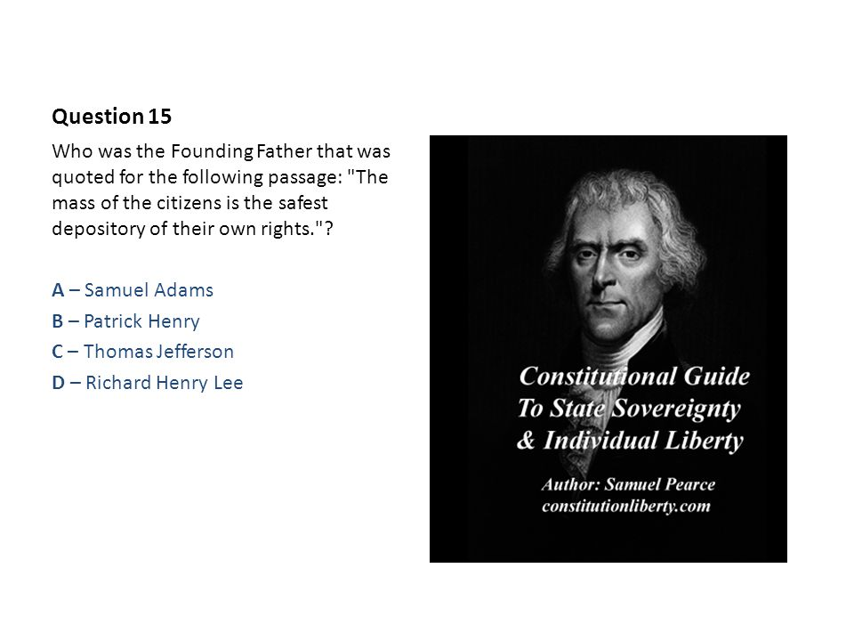 Question 15 Who was the Founding Father that was quoted for the following passage: The mass of the citizens is the safest depository of their own rights. .