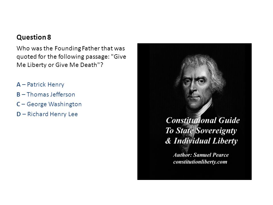 Question 8 Who was the Founding Father that was quoted for the following passage: Give Me Liberty or Give Me Death .
