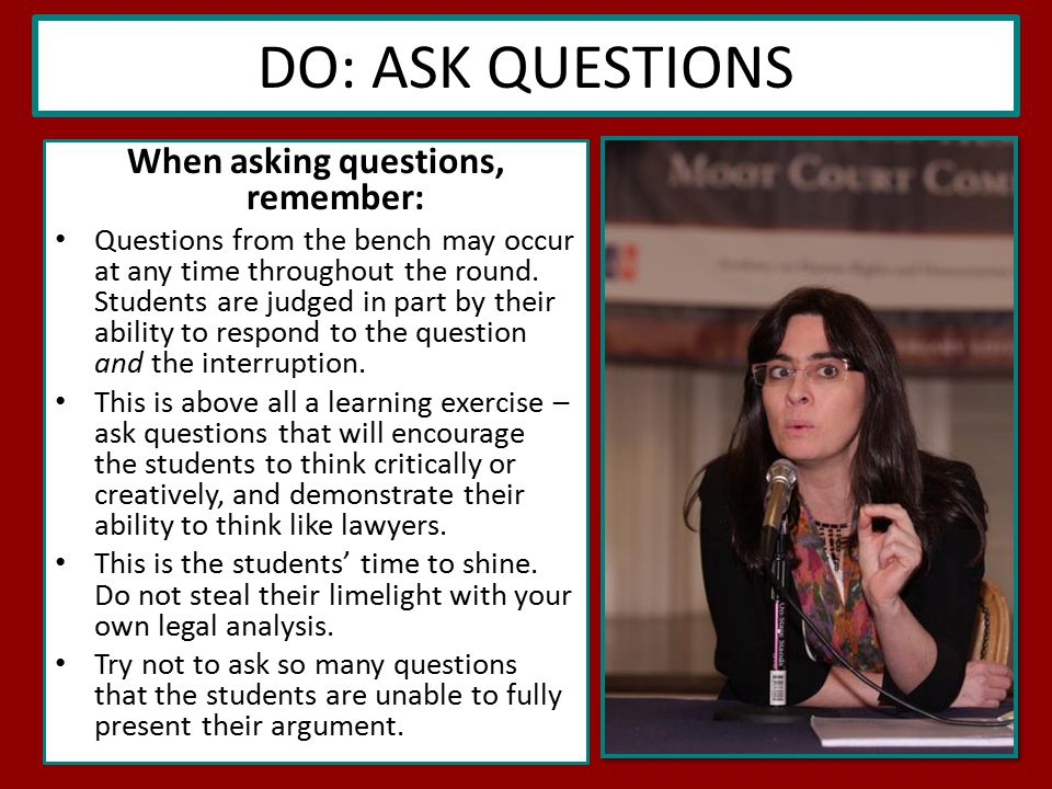 DO: ASK QUESTIONS When asking questions, remember: Questions from the bench may occur at any time throughout the round.