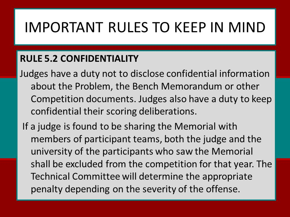 IMPORTANT RULES TO KEEP IN MIND RULE 5.2 CONFIDENTIALITY Judges have a duty not to disclose confidential information about the Problem, the Bench Memorandum or other Competition documents.