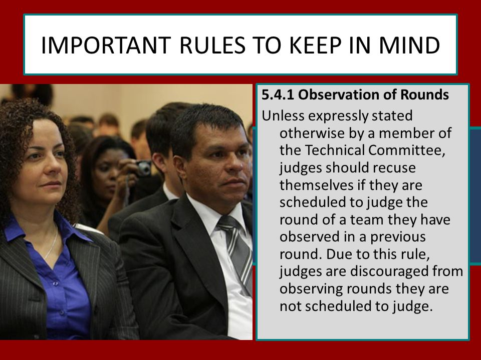 IMPORTANT RULES TO KEEP IN MIND 5.4.1 Observation of Rounds Unless expressly stated otherwise by a member of the Technical Committee, judges should recuse themselves if they are scheduled to judge the round of a team they have observed in a previous round.