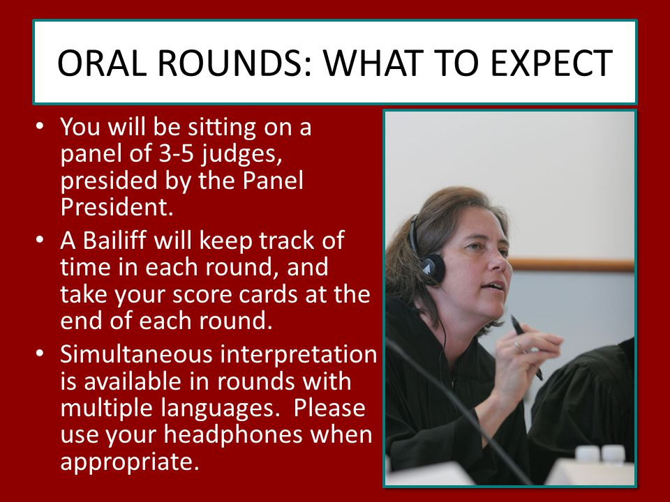 ORAL ROUNDS: WHAT TO EXPECT You will be sitting on a panel of 3-5 judges, presided by the Panel President.