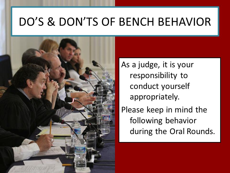 DO'S & DON'TS OF BENCH BEHAVIOR As a judge, it is your responsibility to conduct yourself appropriately.