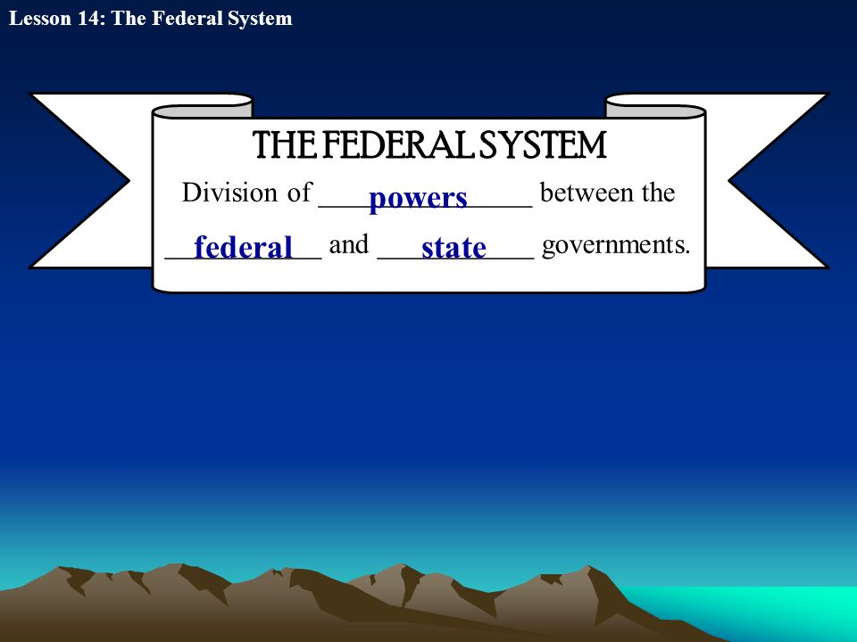 THE FEDERAL SYSTEM Division of _______________ between the ___________ and ___________ governments. powers federalstate Lesson 14: The Federal System