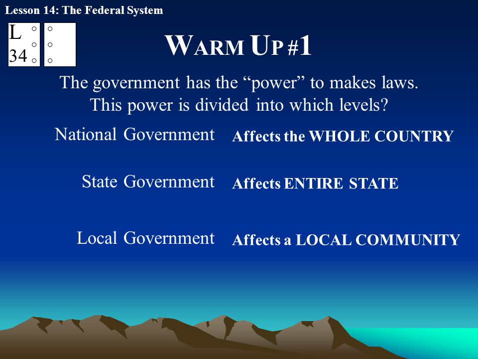 "W ARM U P # 1 Lesson 14: The Federal System L 34 The government has the ""power"" to makes laws. This power is divided into which levels? National Gover"