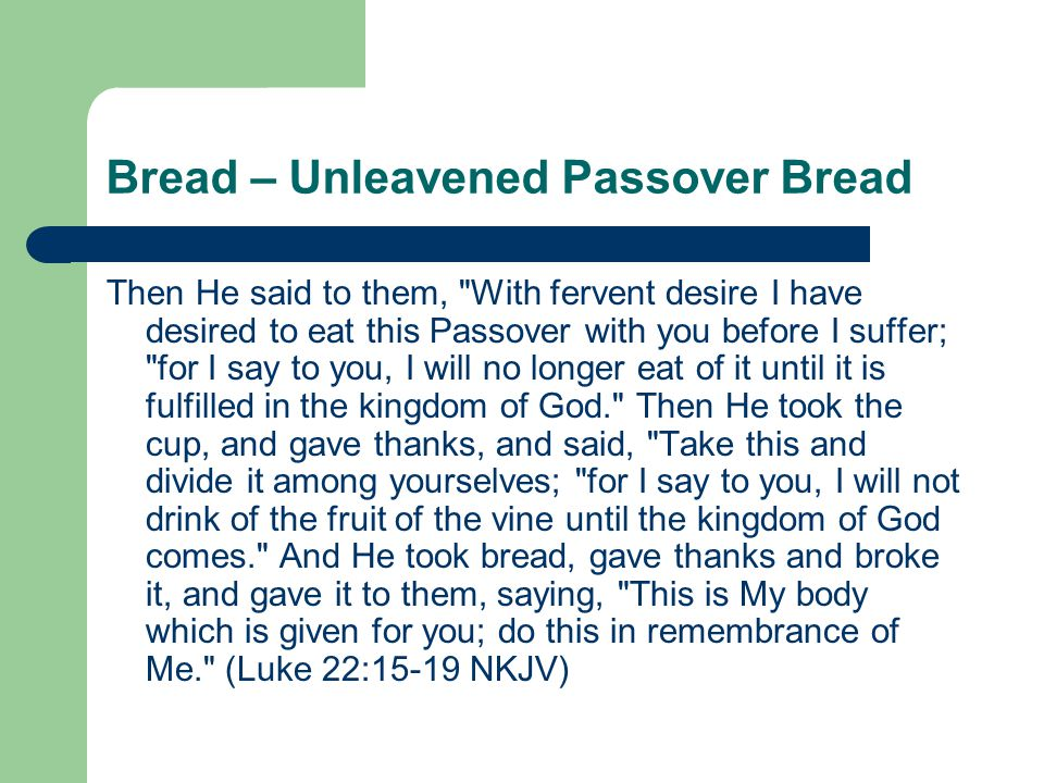 Bread – Unleavened Passover Bread Then He said to them, With fervent desire I have desired to eat this Passover with you before I suffer; for I say to you, I will no longer eat of it until it is fulfilled in the kingdom of God. Then He took the cup, and gave thanks, and said, Take this and divide it among yourselves; for I say to you, I will not drink of the fruit of the vine until the kingdom of God comes. And He took bread, gave thanks and broke it, and gave it to them, saying, This is My body which is given for you; do this in remembrance of Me. (Luke 22:15-19 NKJV)