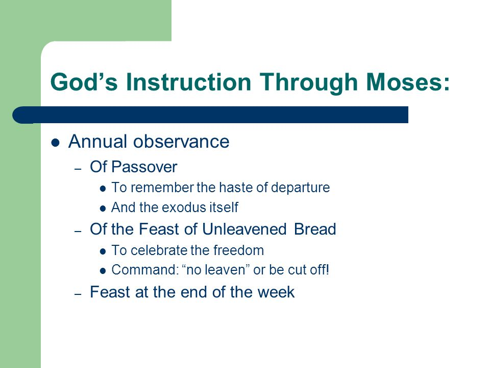God's Instruction Through Moses: Annual observance – Of Passover To remember the haste of departure And the exodus itself – Of the Feast of Unleavened Bread To celebrate the freedom Command: no leaven or be cut off.