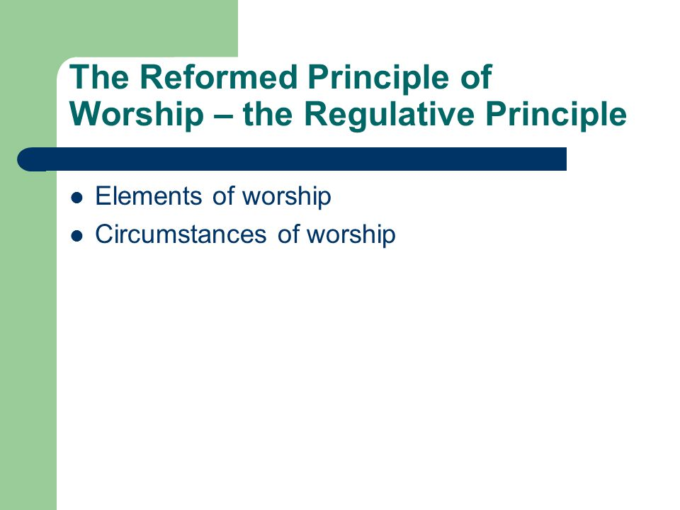 The Reformed Principle of Worship – the Regulative Principle Elements of worship Circumstances of worship