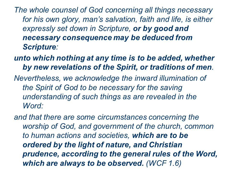The whole counsel of God concerning all things necessary for his own glory, man's salvation, faith and life, is either expressly set down in Scripture, or by good and necessary consequence may be deduced from Scripture: unto which nothing at any time is to be added, whether by new revelations of the Spirit, or traditions of men.