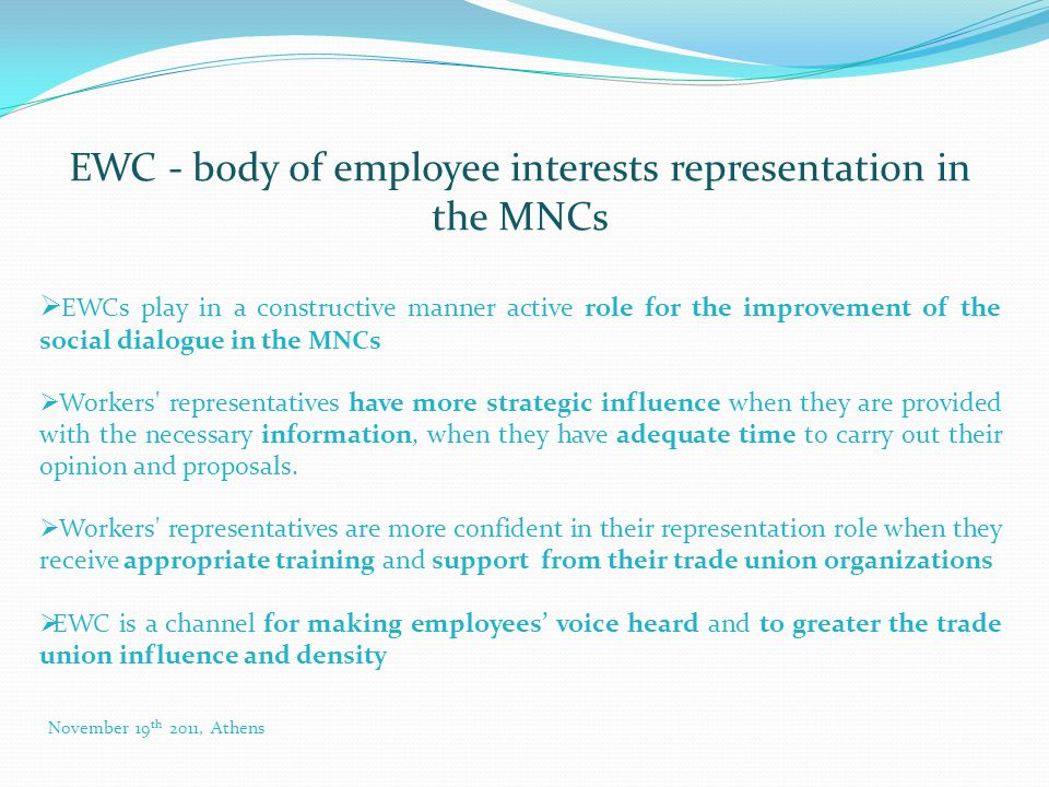 EWC - body of employee interests representation in the MNCs  EWCs play in a constructive manner active role for the improvement of the social dialogue in the MNCs  Workers representatives have more strategic influence when they are provided with the necessary information, when they have adequate time to carry out their opinion and proposals.