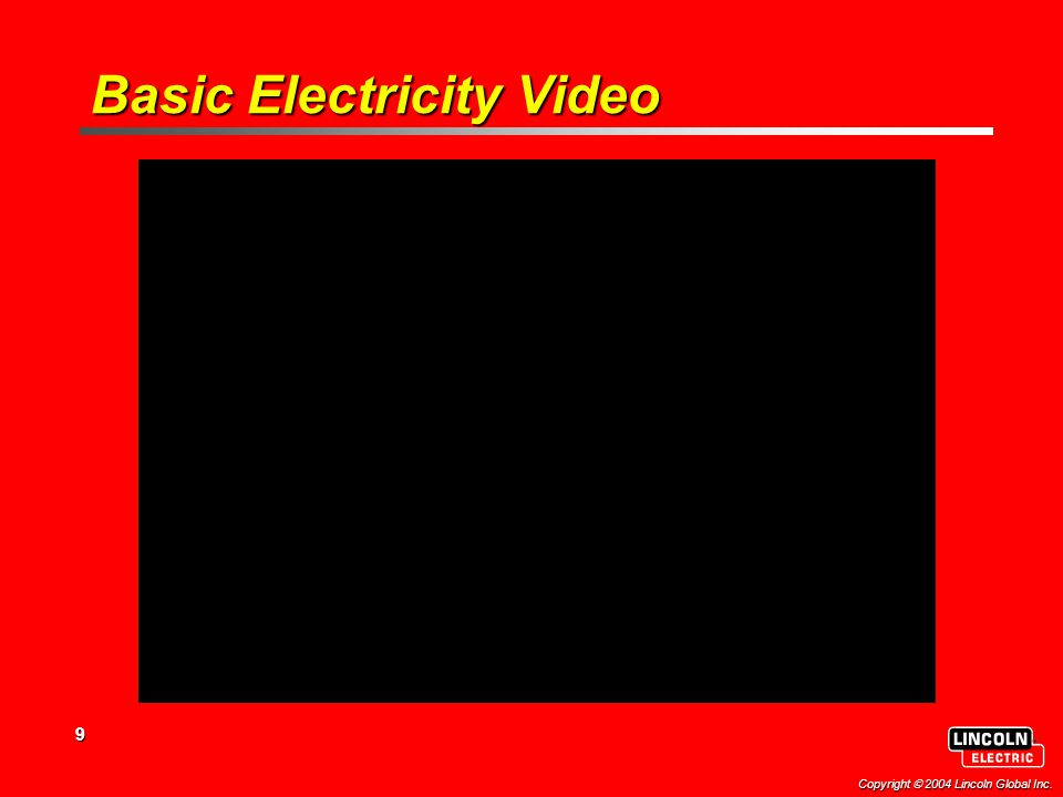 9 Copyright  2004 Lincoln Global Inc. Basic Electricity Video