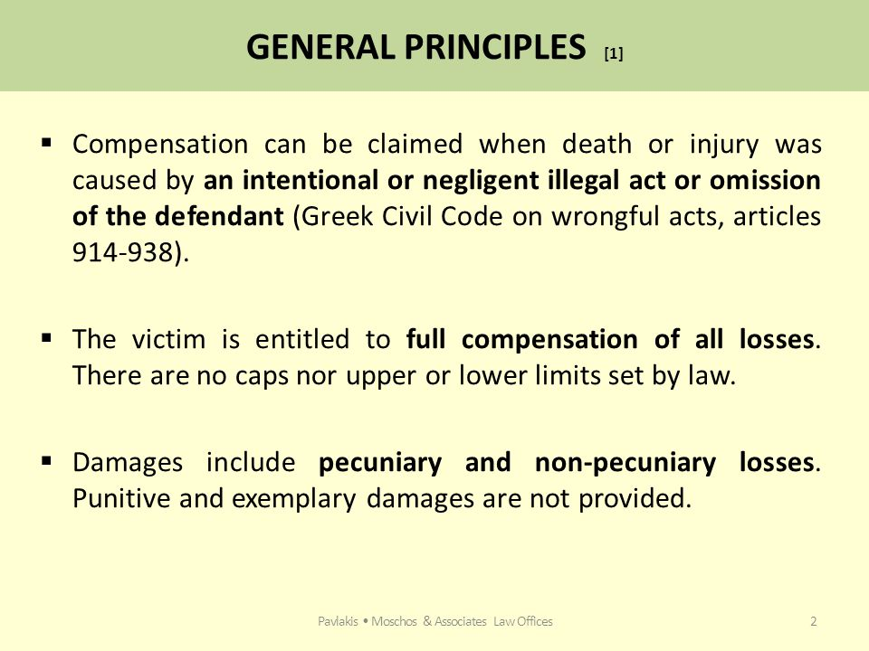 GENERAL PRINCIPLES [1]  Compensation can be claimed when death or injury was caused by an intentional or negligent illegal act or omission of the defendant (Greek Civil Code on wrongful acts, articles 914-938).
