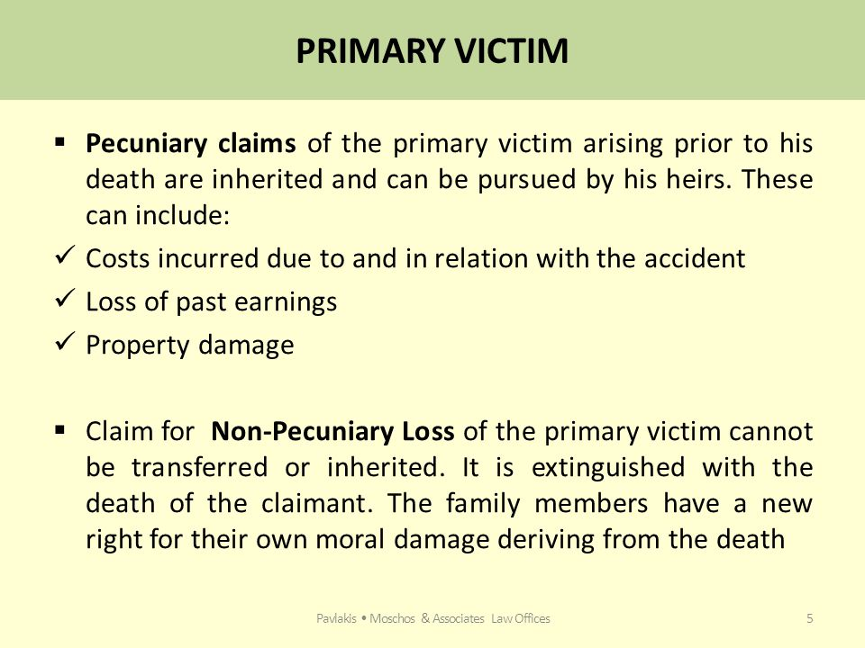 PRIMARY VICTIM  Pecuniary claims of the primary victim arising prior to his death are inherited and can be pursued by his heirs.