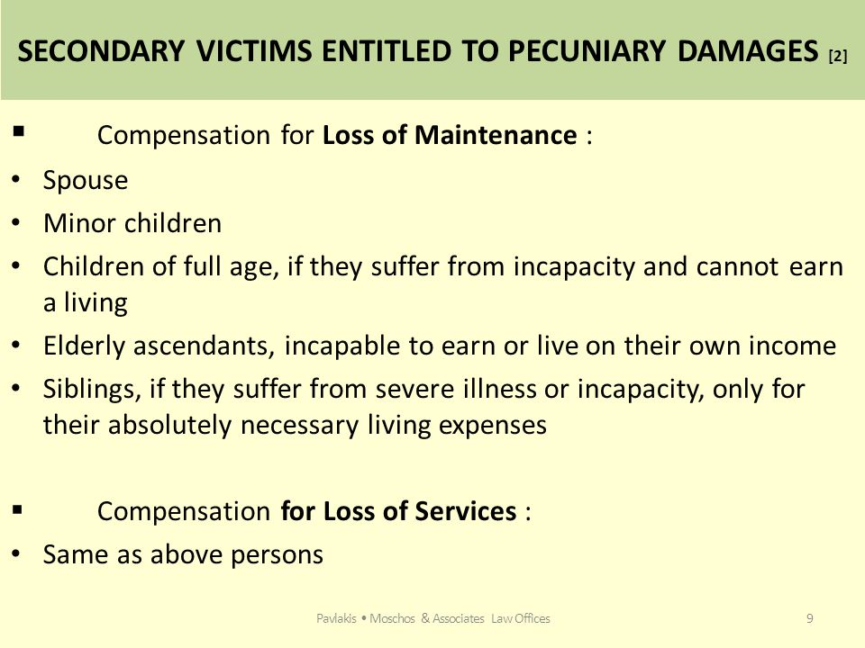SECONDARY VICTIMS ENTITLED TO PECUNIARY DAMAGES [2]  Compensation for Loss of Maintenance : Spouse Minor children Children of full age, if they suffer from incapacity and cannot earn a living Elderly ascendants, incapable to earn or live on their own income Siblings, if they suffer from severe illness or incapacity, only for their absolutely necessary living expenses  Compensation for Loss of Services : Same as above persons Pavlakis Moschos & Associates Law Offices9