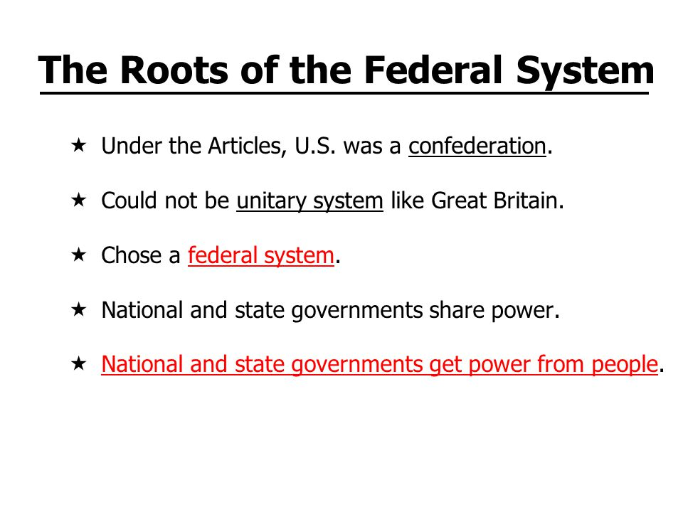 The Roots of the Federal System  Under the Articles, U.S. was a confederation.  Could not be unitary system like Great Britain.  Chose a federal sy