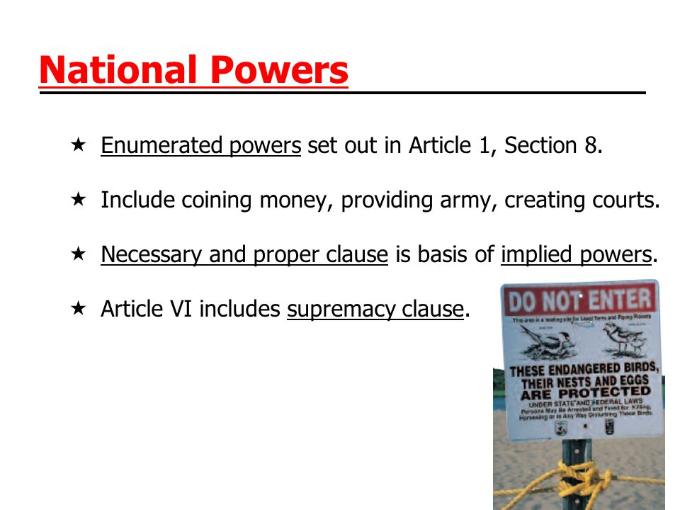 National Powers  Enumerated powers set out in Article 1, Section 8.  Include coining money, providing army, creating courts.  Necessary and proper
