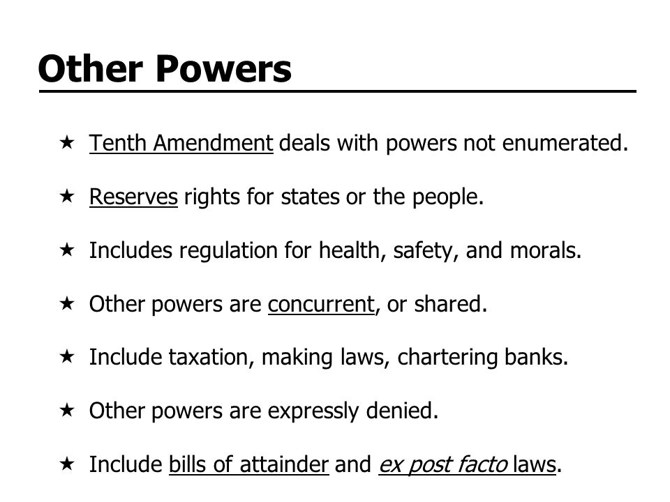 Other Powers  Tenth Amendment deals with powers not enumerated.  Reserves rights for states or the people.  Includes regulation for health, safety,