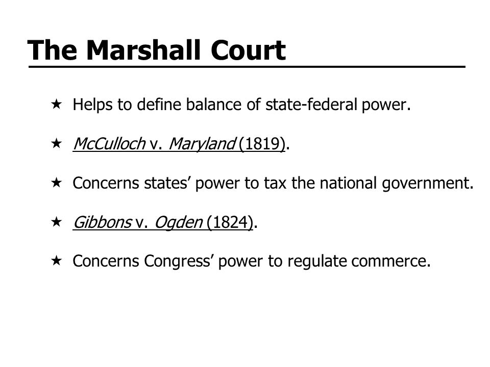 The Marshall Court  Helps to define balance of state-federal power.  McCulloch v. Maryland (1819).  Concerns states' power to tax the national gove