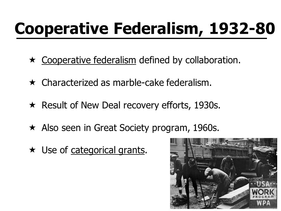 Cooperative Federalism, 1932-80  Cooperative federalism defined by collaboration.  Characterized as marble-cake federalism.  Result of New Deal rec