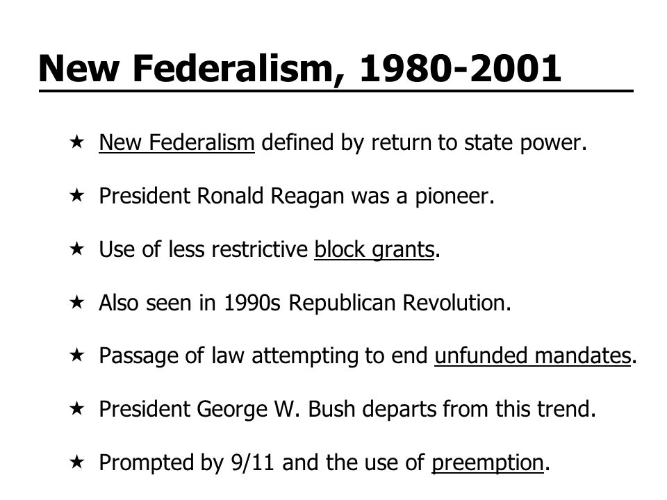 New Federalism, 1980-2001  New Federalism defined by return to state power.  President Ronald Reagan was a pioneer.  Use of less restrictive block