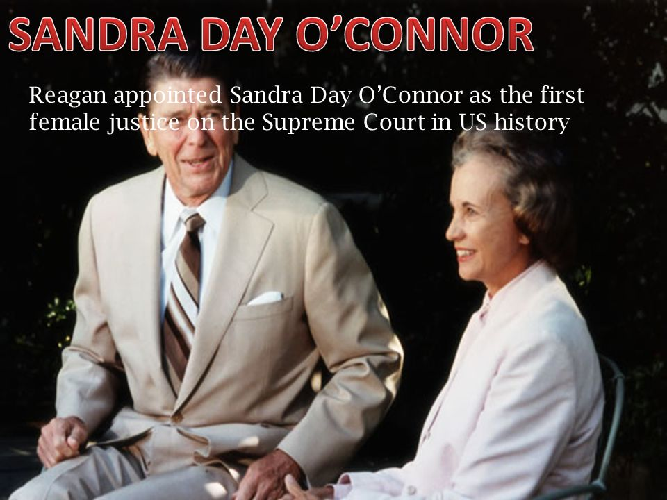Reagan appointed Sandra Day O'Connor as the first female justice on the Supreme Court in US history