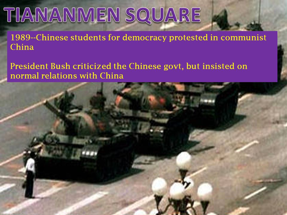 1989--Chinese students for democracy protested in communist China President Bush criticized the Chinese govt, but insisted on normal relations with Ch