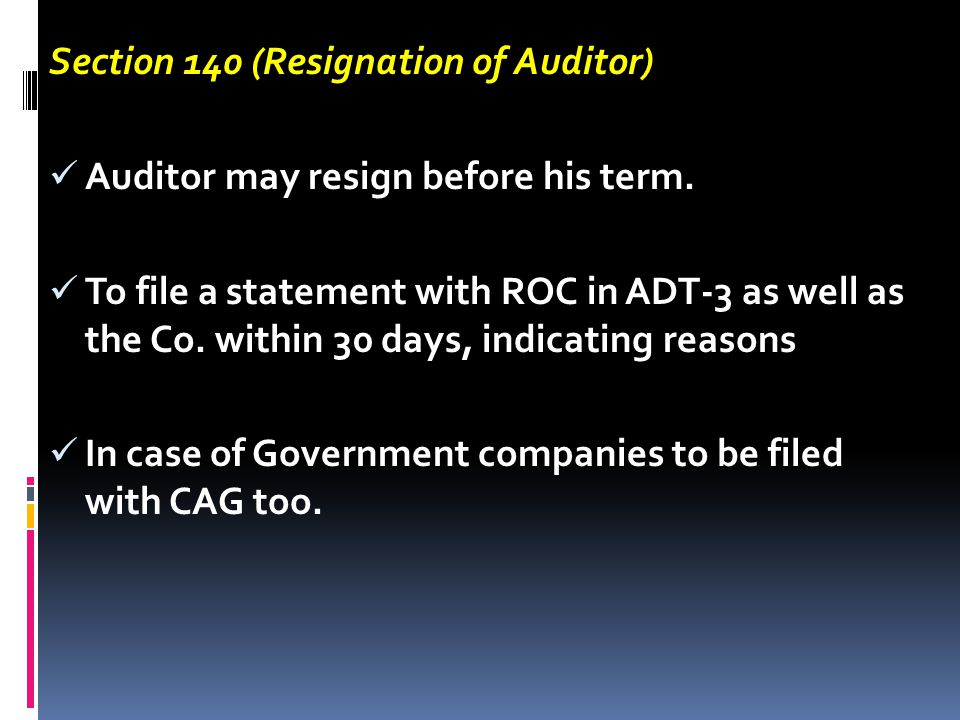 Section 140 (Resignation of Auditor) Auditor may resign before his term. To file a statement with ROC in ADT-3 as well as the Co. within 30 days, indi
