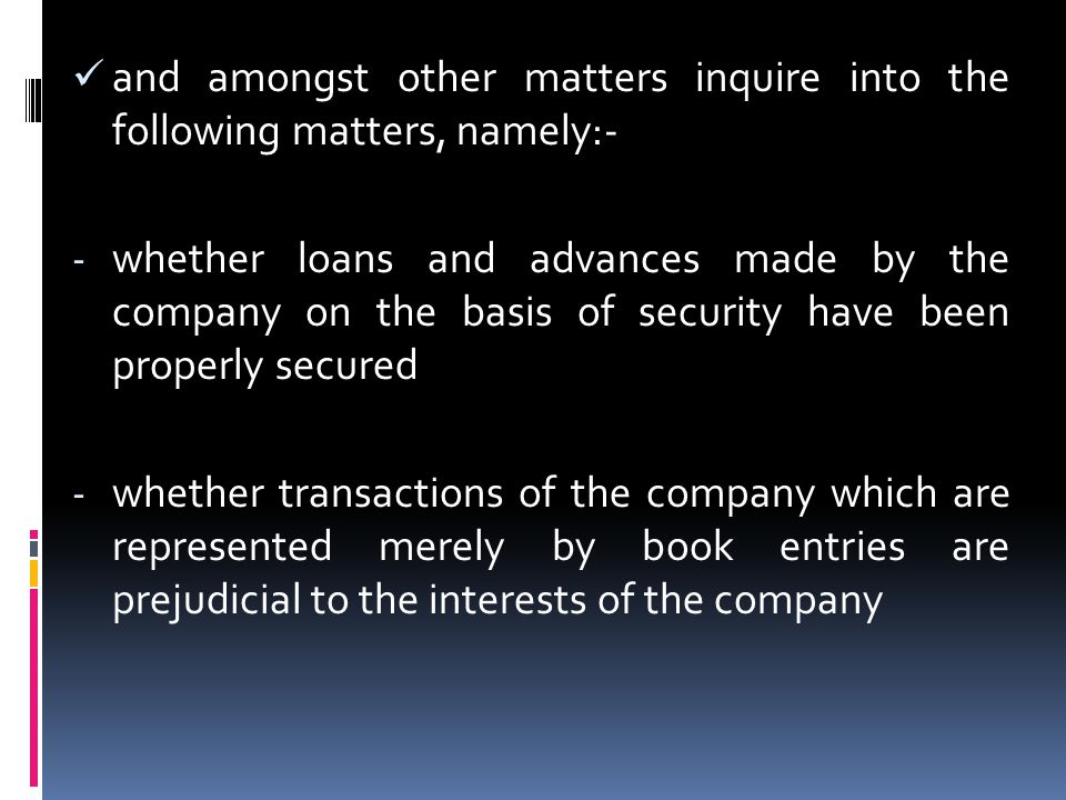 and amongst other matters inquire into the following matters, namely:- - whether loans and advances made by the company on the basis of security have