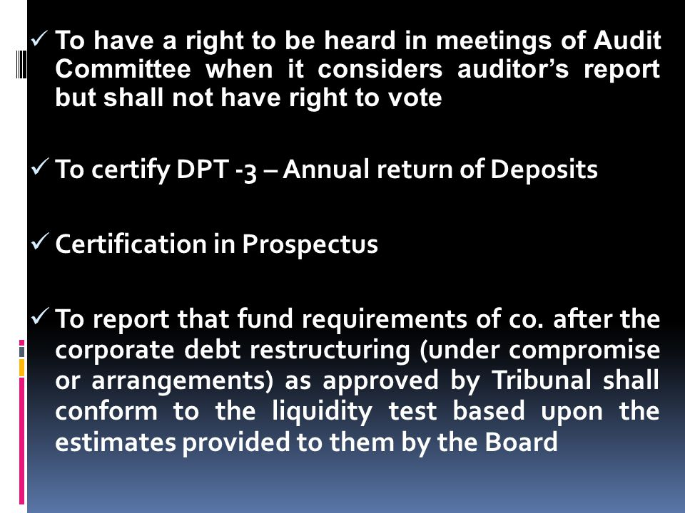 To have a right to be heard in meetings of Audit Committee when it considers auditor's report but shall not have right to vote To certify DPT -3 – Ann