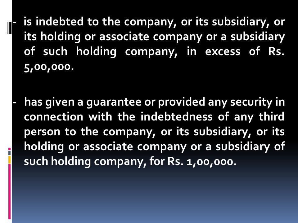 - is indebted to the company, or its subsidiary, or its holding or associate company or a subsidiary of such holding company, in excess of Rs. 5,00,00