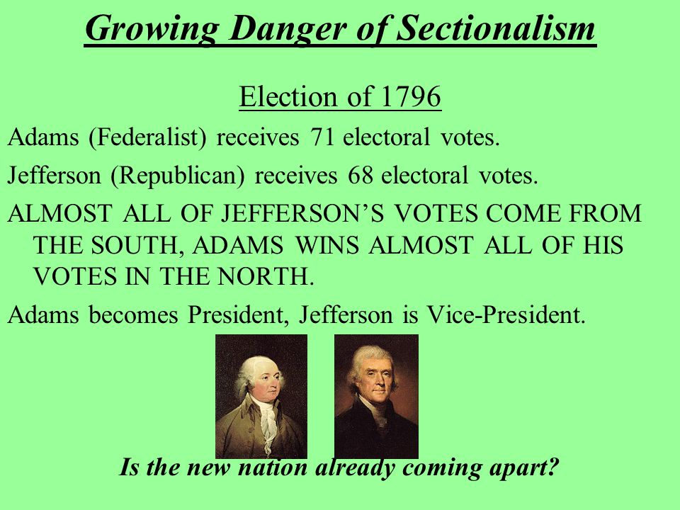 Growing Danger of Sectionalism Election of 1796 Adams (Federalist) receives 71 electoral votes. Jefferson (Republican) receives 68 electoral votes. AL