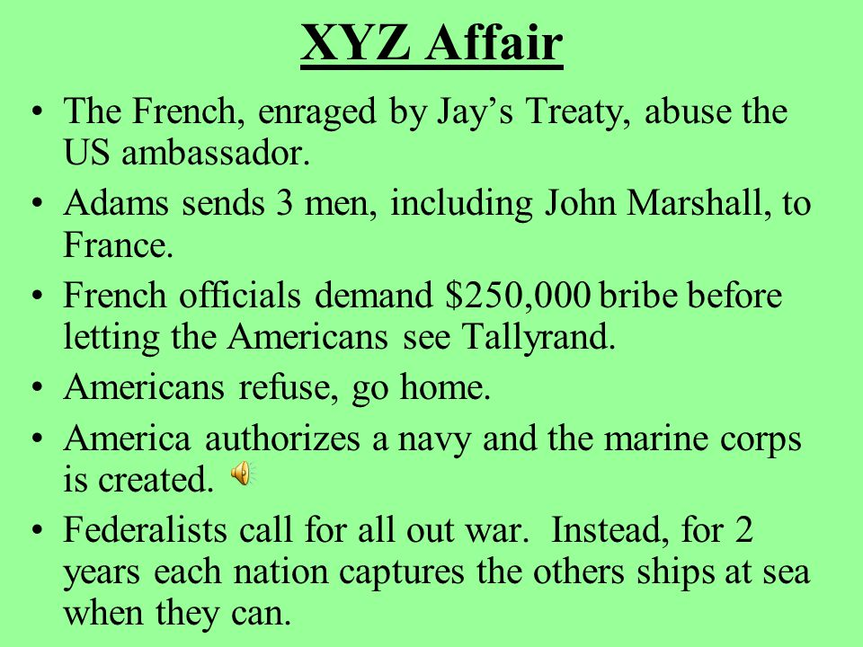 XYZ Affair The French, enraged by Jay's Treaty, abuse the US ambassador. Adams sends 3 men, including John Marshall, to France. French officials deman