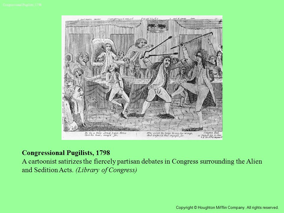 Congressional Pugilists, 1798 A cartoonist satirizes the fiercely partisan debates in Congress surrounding the Alien and Sedition Acts. (Library of Co