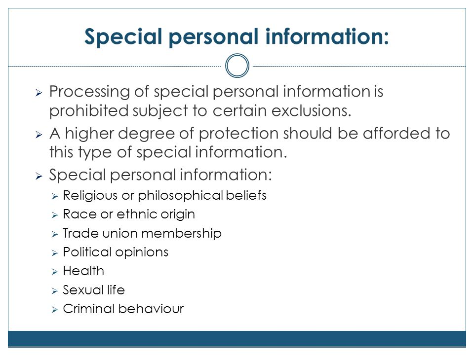 Special personal information:  Processing of special personal information is prohibited subject to certain exclusions.  A higher degree of protectio