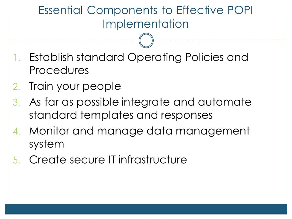 Essential Components to Effective POPI Implementation 1. Establish standard Operating Policies and Procedures 2. Train your people 3. As far as possib